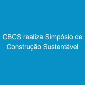 CBCS realiza Simpósio de Construção Sustentável