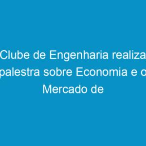 Clube de Engenharia realiza palestra sobre Economia e o Mercado de Ações no País