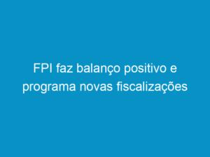 Read more about the article FPI faz balanço positivo e programa novas fiscalizações