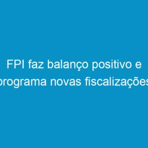 FPI faz balanço positivo e programa novas fiscalizações