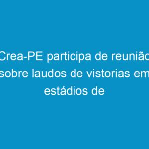 Crea-PE participa de reunião sobre laudos de vistorias em estádios de futebol