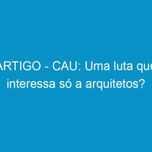 ARTIGO – CAU: Uma luta que interessa só a arquitetos?
