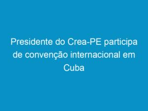 Read more about the article Presidente do Crea-PE participa de convenção internacional em Cuba