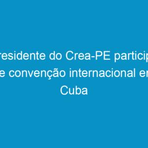 Presidente do Crea-PE participa de convenção internacional em Cuba