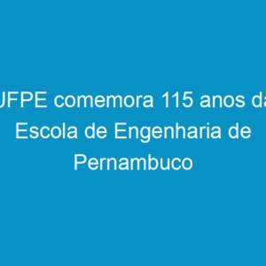 UFPE comemora 115 anos da Escola de Engenharia de Pernambuco