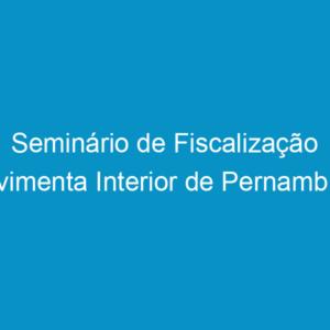 Seminário de Fiscalização movimenta Interior de Pernambuco