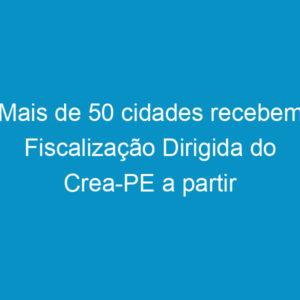 Mais de 50 cidades recebem Fiscalização Dirigida do Crea-PE a partir desta terça-feira