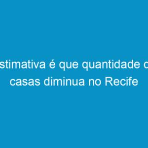 Estimativa é que quantidade de casas diminua no Recife