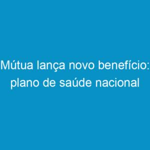 Mútua lança novo benefício: plano de saúde nacional