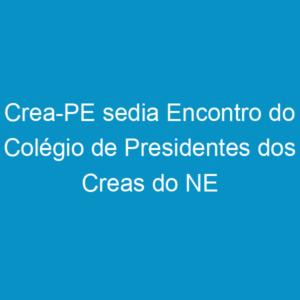 Crea-PE sedia Encontro do Colégio de Presidentes dos Creas do NE