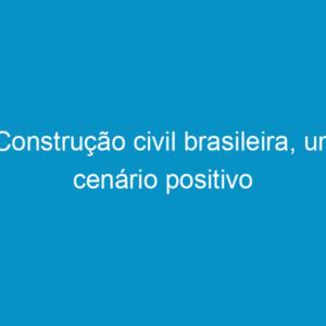 Construção civil brasileira, um cenário positivo