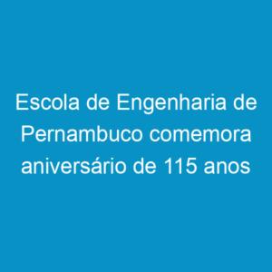 Escola de Engenharia de Pernambuco comemora aniversário de 115 anos
