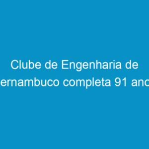 Clube de Engenharia de Pernambuco completa 91 anos