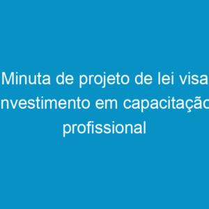 Minuta de projeto de lei visa investimento em capacitação profissional