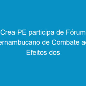 Crea-PE participa de Fórum Pernambucano de Combate aos Efeitos dos Agrotóxicos