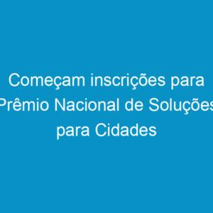 Começam inscrições para Prêmio Nacional de Soluções para Cidades