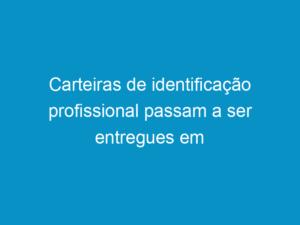 Read more about the article Carteiras de identificação profissional passam a ser entregues em solenidade
