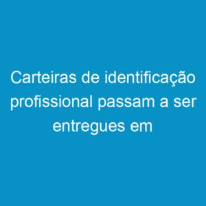Carteiras de identificação profissional passam a ser entregues em solenidade
