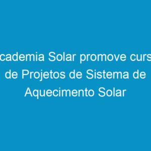Academia Solar promove curso de Projetos de Sistema de Aquecimento Solar