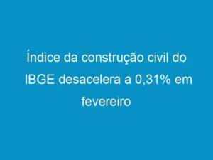 Read more about the article Índice da construção civil do IBGE desacelera a 0,31% em fevereiro