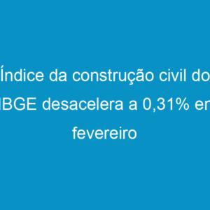 Índice da construção civil do IBGE desacelera a 0,31% em fevereiro