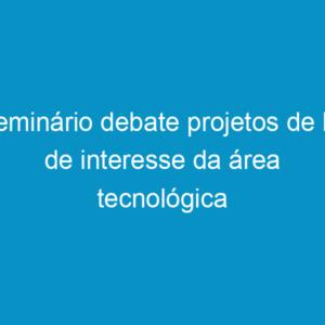 Seminário debate projetos de lei de interesse da área tecnológica