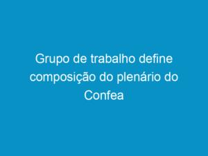 Read more about the article Grupo de trabalho define composição do plenário do Confea