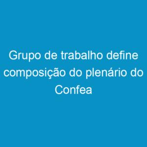 Grupo de trabalho define composição do plenário do Confea