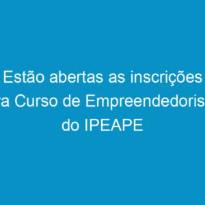 Estão abertas as inscrições para Curso de Empreendedorismo do IPEAPE
