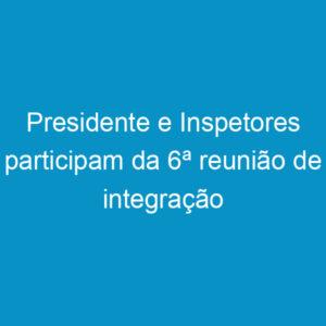 Presidente e Inspetores participam da 6ª reunião de integração