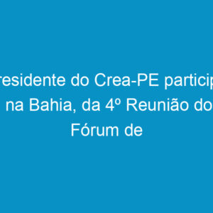 Presidente do Crea-PE participa, na Bahia, da 4º Reunião do Fórum de Presidentes do Nordeste