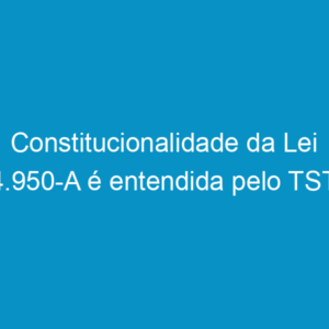 Constitucionalidade da Lei 4.950-A é entendida pelo TST
