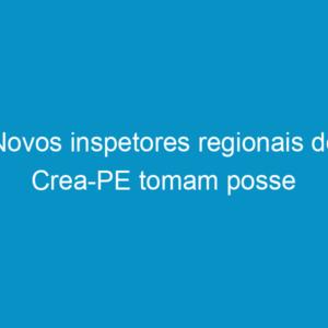 Novos inspetores regionais do Crea-PE tomam posse