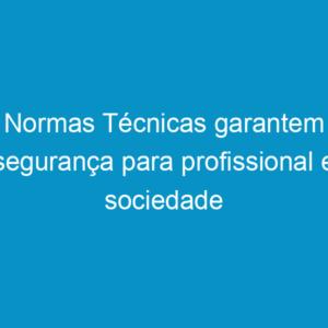Normas Técnicas garantem segurança para profissional e sociedade