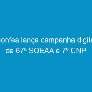 Confea lança campanha digital da 67ª SOEAA e 7º CNP