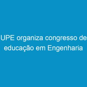 UPE organiza congresso de educação em Engenharia
