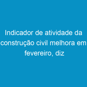 Indicador de atividade da construção civil melhora em fevereiro, diz CNI