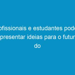 Profissionais e estudantes podem apresentar ideias para o futuro do país