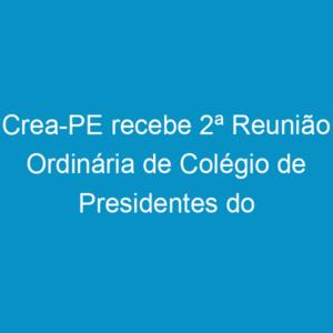 Crea-PE recebe 2ª Reunião Ordinária de Colégio de Presidentes do Sistema Confea/Crea e Mútua