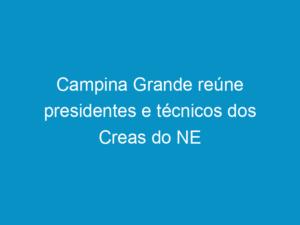 Read more about the article Campina Grande reúne presidentes e técnicos dos Creas do NE