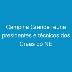 Campina Grande reúne presidentes e técnicos dos Creas do NE