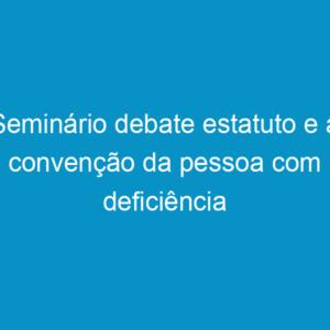 Seminário debate estatuto e a convenção da pessoa com deficiência