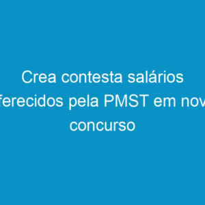 Crea contesta salários oferecidos pela PMST em novo concurso