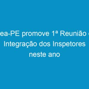 Crea-PE promove 1ª Reunião de Integração dos Inspetores neste ano