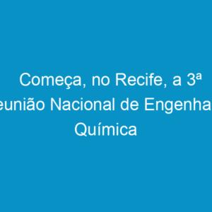 Começa, no Recife, a 3ª Reunião Nacional de Engenharia Química
