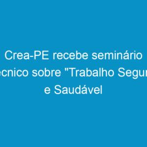 """Crea-PE recebe seminário técnico sobre """"Trabalho Seguro e Saudável na Indústria da Construção"""""""