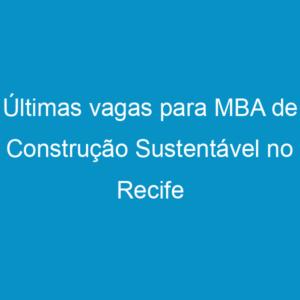 Últimas vagas para MBA de Construção Sustentável no Recife