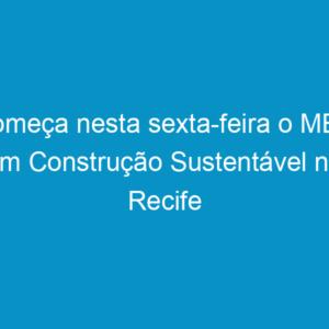 Começa nesta sexta-feira o MBA em Construção Sustentável no Recife