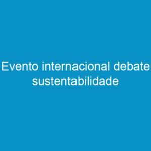 Evento internacional debate sustentabilidade