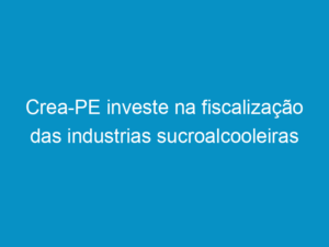 Read more about the article Crea-PE investe na fiscalização das industrias sucroalcooleiras